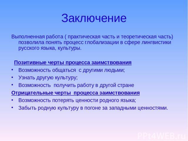 Заключение Выполненная работа ( практическая часть и теоретическая часть) позволила понять процесс глобализации в сфере лингвистики русского языка, культуры. Позитивные черты процесса заимствования Возможность общаться с другими людьми; Узнать другу…
