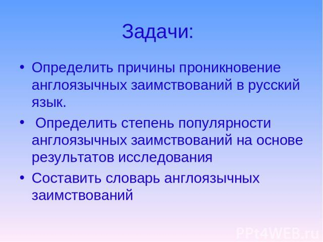 Задачи: Определить причины проникновение англоязычных заимствований в русский язык. Определить степень популярности англоязычных заимствований на основе результатов исследования Составить словарь англоязычных заимствований
