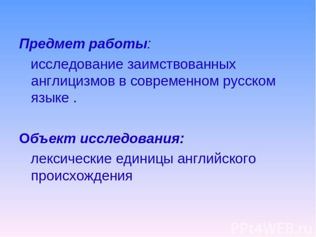 Предмет работы: исследование заимствованных англицизмов в современном русском языке . Объект исследования: лексические единицы английского происхождения