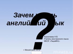 ? Зачем учить английский язык Казначеева Н.В. Учитель иностранного языка МКОУ «Л