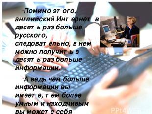 Помимо этого, английский Интернет в десять раз больше русского, следовательно, в