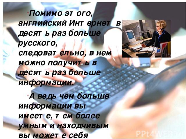 Помимо этого, английский Интернет в десять раз больше русского, следовательно, в нем можно получить в десять раз больше информации. А ведь чем больше информации вы имеете, тем более умным и находчивым вы можете себя считать.