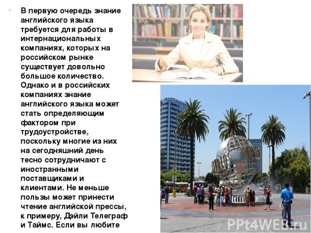 В первую очередь знание английского языка требуется для работы в интернациональных компаниях, которых на российском рынке существует довольно большое количество. Однако и в российских компаниях знание английского языка может стать определяющим факто…