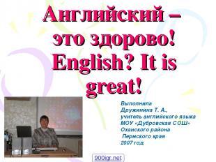 Английский – это здорово! English? It is great! Выполнила Дружинина Т. А., учите