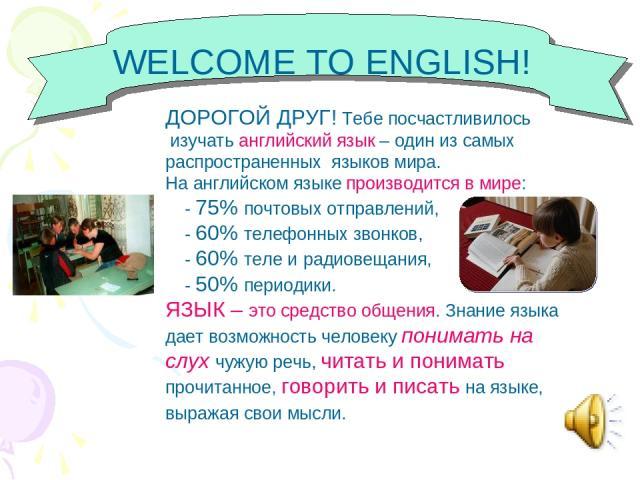 WELCOME TO ENGLISH! ДОРОГОЙ ДРУГ! Тебе посчастливилось изучать английский язык – один из самых распространенных языков мира. На английском языке производится в мире: - 75% почтовых отправлений, - 60% телефонных звонков, - 60% теле и радиовещания, - …