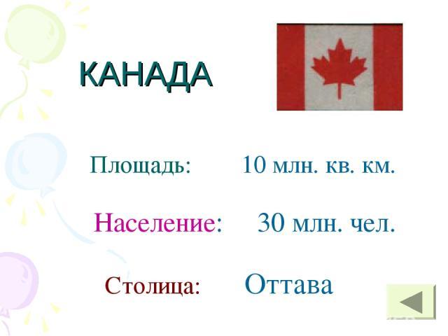 КАНАДА Площадь: 10 млн. кв. км. Население: 30 млн. чел. Столица: Оттава