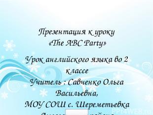 Презентация к уроку «The ABC Party» Урок английского языка во 2 классе Учитель :