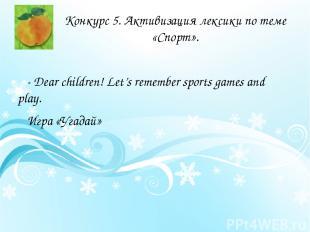 Конкурс 5. Активизация лексики по теме «Спорт». - Dear children! Let's remember