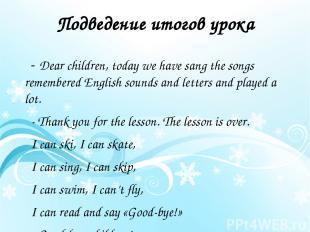 Подведение итогов урока - Dear children, today we have sang the songs remembered