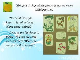 Конкурс 1. Активизация лексики по теме «Животные». - Dear children, you know a l
