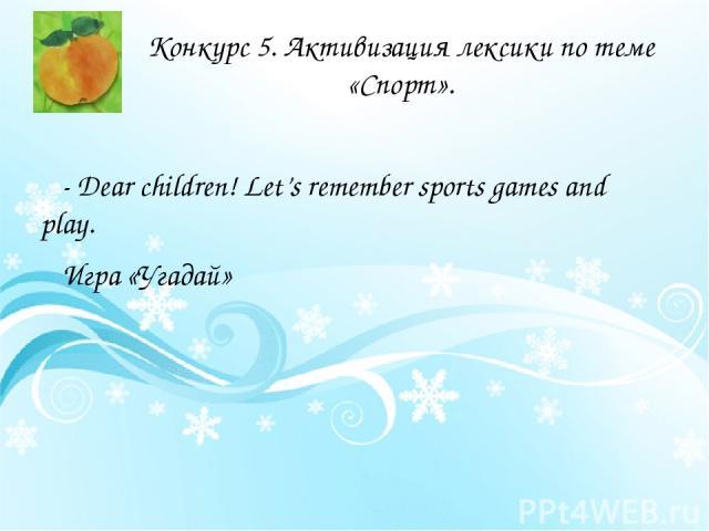 Конкурс 5. Активизация лексики по теме «Спорт». - Dear children! Let's remember sports games and play. Игра «Угадай»