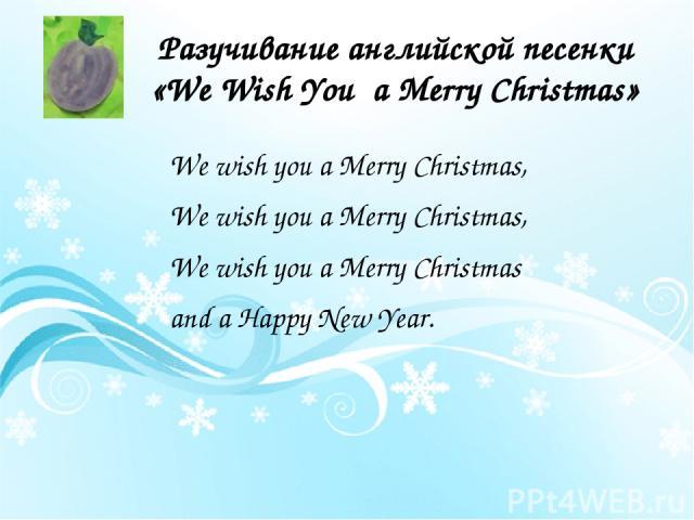 Разучивание английской песенки «We Wish You a Merry Christmas» We wish you a Merry Christmas, We wish you a Merry Christmas, We wish you a Merry Christmas and a Happy New Year.