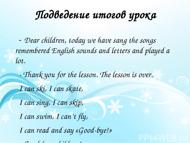 Подведение итогов урока - Dear children, today we have sang the songs remembered English sounds and letters and played a lot. - Thank you for the lesson. The lesson is over. I can ski, I can skate, I can sing, I can skip, I can swim, I can't fly, I …