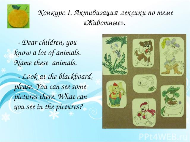 Конкурс 1. Активизация лексики по теме «Животные». - Dear children, you know a lot of animals. Name these animals. - Look at the blackboard, please. You can see some pictures there. What can you see in the pictures?