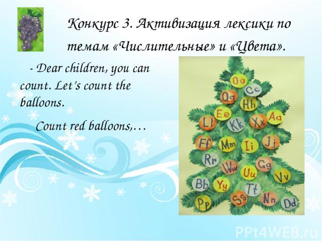 Конкурс 3. Активизация лексики по темам «Числительные» и «Цвета». - Dear children, you can count. Let's count the balloons. Count red balloons,…