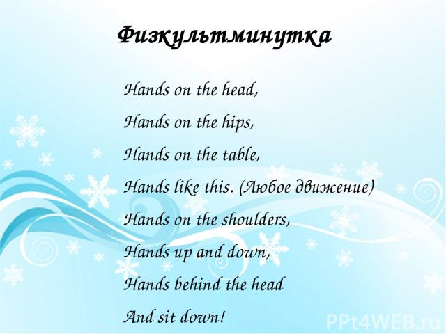 Физкультминутка Hands on the head, Hands on the hips, Hands on the table, Hands like this. (Любое движение) Hands on the shoulders, Hands up and down, Hands behind the head And sit down!