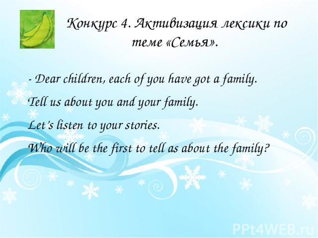 Конкурс 4. Активизация лексики по теме «Семья». - Dear children, each of you have got a family. Tell us about you and your family. Let's listen to your stories. Who will be the first to tell as about the family?