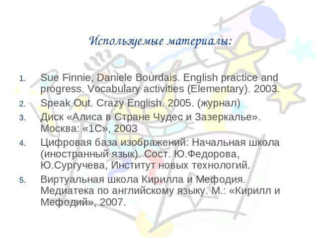 Используемые материалы: Sue Finnie, Daniele Bourdais. English practice and progress. Vocabulary activities (Elementary). 2003. Speak Out. Crazy English. 2005. (журнал) Диск «Алиса в Стране Чудес и Зазеркалье». Москва: «1С», 2003 Цифровая база изобра…
