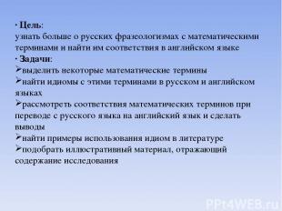 · Цель: узнать больше о русских фразеологизмах с математическими терминами и най