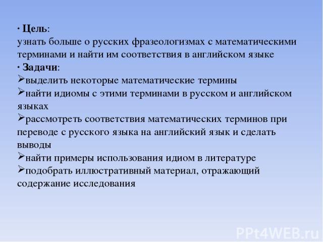 · Цель: узнать больше о русских фразеологизмах с математическими терминами и найти им соответствия в английском языке · Задачи: выделить некоторые математические термины найти идиомы с этими терминами в русском и английском языках рассмотреть соотве…