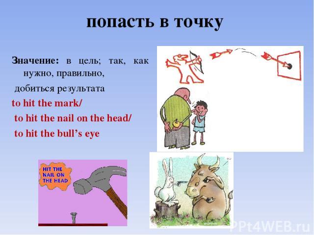попасть в точку  Значение: в цель; так, как нужно, правильно, добиться результата to hit the mark/ to hit the nail on the head/ to hit the bull's eye