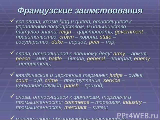 Французские заимствования все слова, кроме king и queen, относящиеся к управлению государством, и большинство титулов знати: reign – царствовать, government – правительство, crown – корона, state – государство, duke – герцог, peer – пэр; слова, отно…