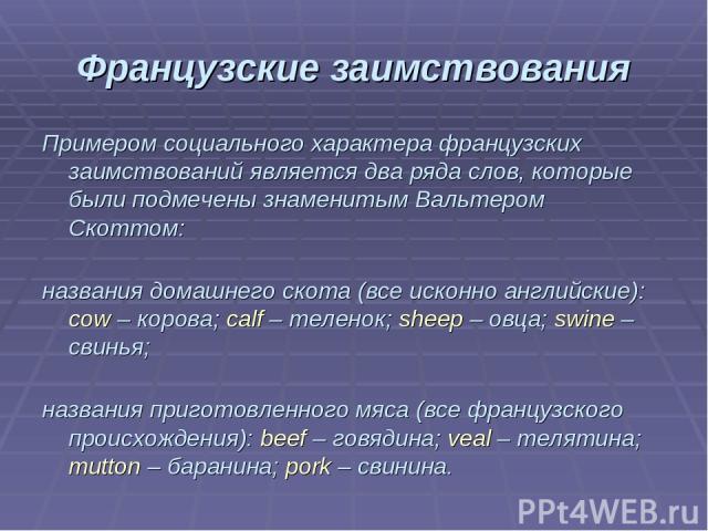 Французские заимствования Примером социального характера французских заимствований является два ряда слов, которые были подмечены знаменитым Вальтером Скоттом: названия домашнего скота (все исконно английские): cow – корова; calf – теленок; sheep – …