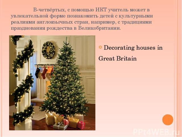 В-четвёртых, с помощью ИКТ учитель может в увлекательной форме познакомить детей с культурными реалиями англоязычных стран, например, с традициями празднования рождества в Великобритании. Decorating houses in Great Britain
