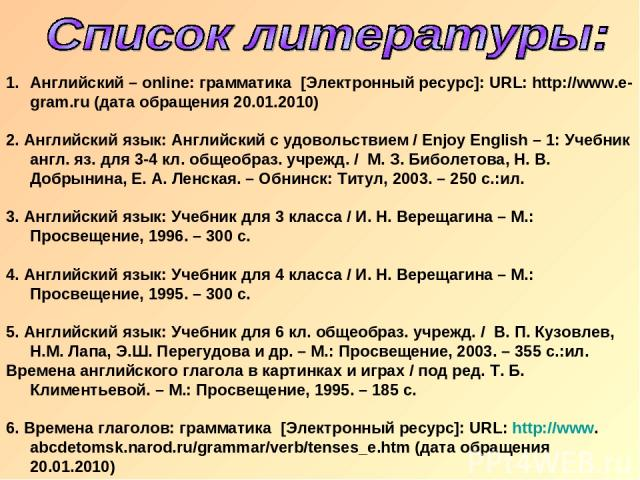 Английский – online: грамматика [Электронный ресурс]: URL: http://www.e-gram.ru (дата обращения 20.01.2010) 2. Английский язык: Английский с удовольствием / Enjoy English – 1: Учебник англ. яз. для 3-4 кл. общеобраз. учрежд. / М. З. Биболетова, Н. В…