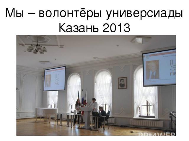 Мы – волонтёры универсиады Казань 2013
