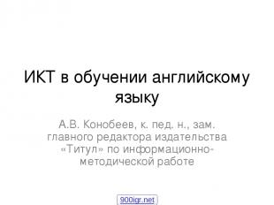 ИКТ в обучении английскому языку А.В. Конобеев, к. пед. н., зам. главного редакт