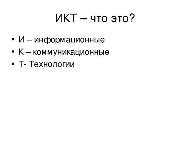 ИКТ – что это? И – информационные К – коммуникационные Т- Технологии