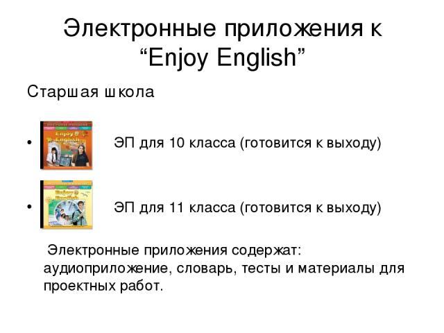 """Электронные приложения к """"Enjoy English"""" Старшая школа ЭП для 10 класса (готовится к выходу) ЭП для 11 класса (готовится к выходу) Электронные приложения содержат: аудиоприложение, словарь, тесты и материалы для проектных работ."""