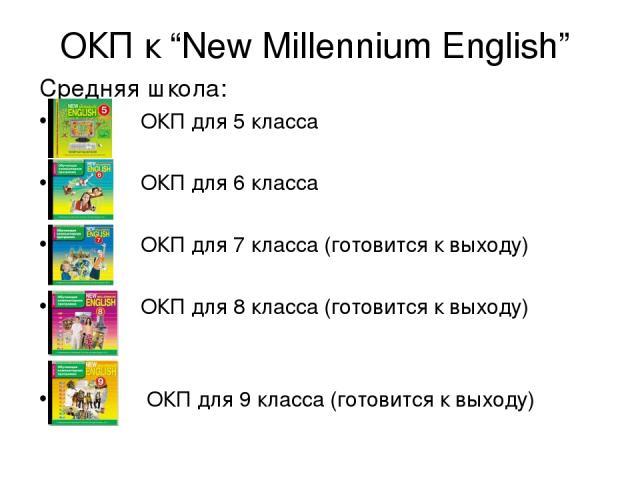 """ОКП к """"New Millennium English"""" Средняя школа: ОКП для 5 класса ОКП для 6 класса ОКП для 7 класса (готовится к выходу) ОКП для 8 класса (готовится к выходу) ОКП для 9 класса (готовится к выходу)"""