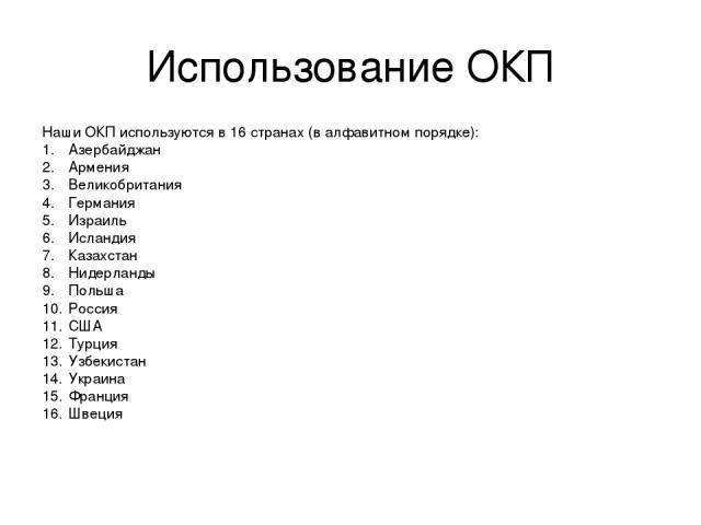 Использование ОКП Наши ОКП используются в 16 странах (в алфавитном порядке): Азербайджан Армения Великобритания Германия Израиль Исландия Казахстан Нидерланды Польша Россия США Турция Узбекистан Украина Франция Швеция