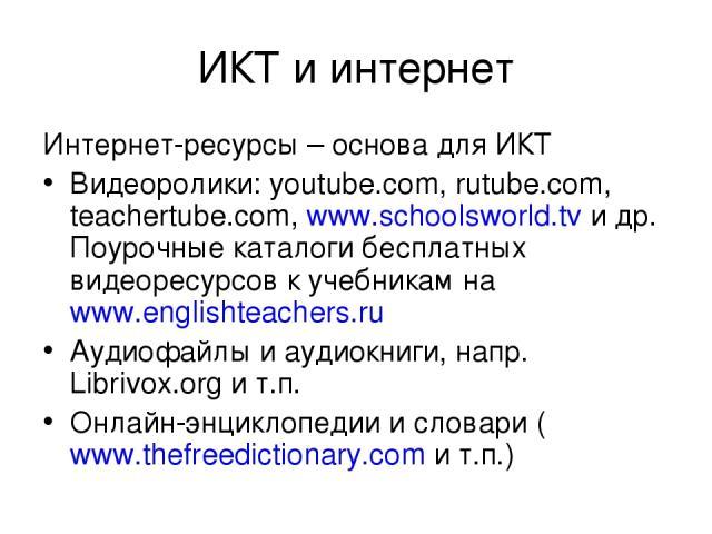 ИКТ и интернет Интернет-ресурсы – основа для ИКТ Видеоролики: youtube.com, rutube.com, teachertube.com, www.schoolsworld.tv и др. Поурочные каталоги бесплатных видеоресурсов к учебникам на www.englishteachers.ru Аудиофайлы и аудиокниги, напр. Libriv…