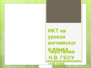 ИКТ на уроках английского языка Черствова Н.В. ГБОУ школа №634 С-Петербург 2013