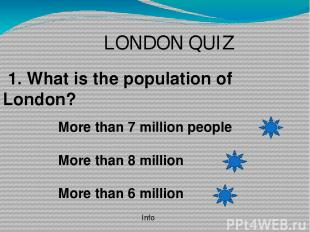 LONDON QUIZ 1. What is the population of London? More than 7 million people More