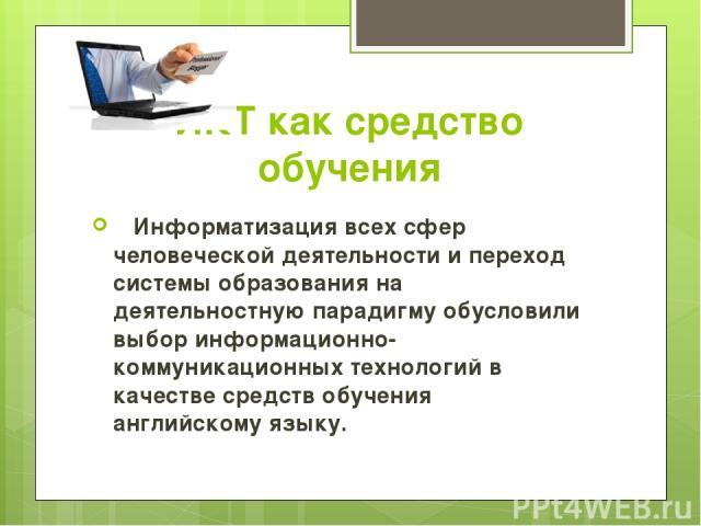 ИКТ как средство обучения Информатизация всех сфер человеческой деятельности и переход системы образования на деятельностную парадигму обусловили выбор информационно-коммуникационных технологий в качестве средств обучения английскому языку.