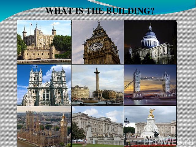 WHAT IS THE BUILDING? The Tower of London Big Ben St. Paul's Cathedral Tower Bridge Queen Victoria Memorial Monument to Admiral Nelson Buckingham Palace The Houses of Parliament Westminster Abbey