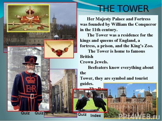 THE TOWER Her Majesty Palace and Fortress was founded by William the Conqueror in the 11th century. The Tower was a residence for the kings and queens of England, a fortress, a prison, and the King's Zoo. The Tower is home to famous British Crown Je…