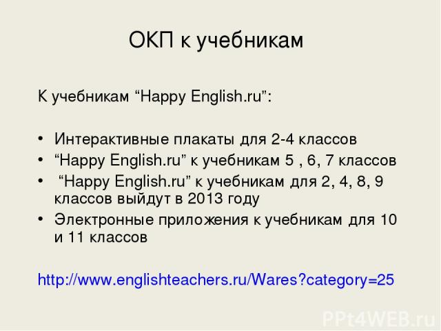 """ОКП к учебникам К учебникам """"Happy English.ru"""": Интерактивные плакаты для 2-4 классов """"Happy English.ru"""" к учебникам 5 , 6, 7 классов """"Happy English.ru"""" к учебникам для 2, 4, 8, 9 классов выйдут в 2013 году Электронные приложения к учебникам для 10 …"""