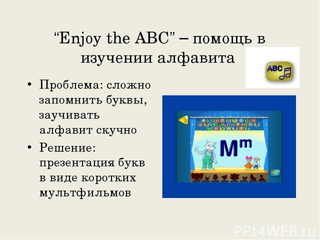 """""""Enjoy the ABC"""" – помощь в изучении алфавита Проблема: сложно запомнить буквы, заучивать алфавит скучно Решение: презентация букв в виде коротких мультфильмов"""