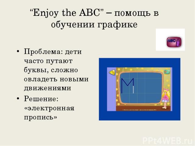 """""""Enjoy the ABC"""" – помощь в обучении графике Проблема: дети часто путают буквы, сложно овладеть новыми движениями Решение: «электронная пропись»"""