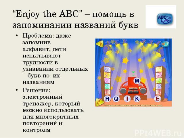 """""""Enjoy the ABC"""" – помощь в запоминании названий букв Проблема: даже запомнив алфавит, дети испытывают трудности в узнавании отдельных букв по их названиям Решение: электронный тренажер, который можно использовать для многократных повторений и контроля"""