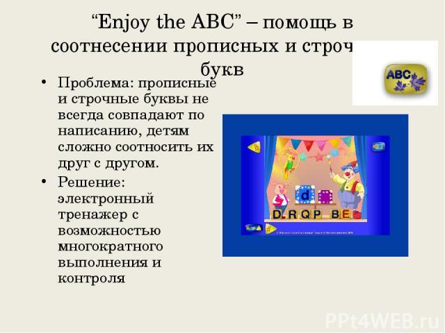 """""""Enjoy the ABC"""" – помощь в соотнесении прописных и строчных букв Проблема: прописные и строчные буквы не всегда совпадают по написанию, детям сложно соотносить их друг с другом. Решение: электронный тренажер с возможностью многократного выполнения и…"""