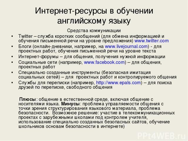 Интернет-ресурсы в обучении английскому языку Средства коммуникации Twitter – служба коротких сообщений (для обмена информацией и обучения письменной речи на уровне предложения) www.twitter.com Блоги (онлайн-дневники, например, на www.livejournal.co…