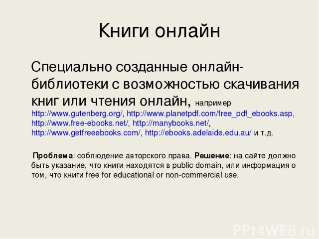 Книги онлайн Специально созданные онлайн-библиотеки с возможностью скачивания книг или чтения онлайн, например http://www.gutenberg.org/, http://www.planetpdf.com/free_pdf_ebooks.asp, http://www.free-ebooks.net/, http://manybooks.net/, http://www.ge…
