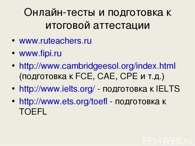 Онлайн-тесты и подготовка к итоговой аттестации www.ruteachers.ru www.fipi.ru http://www.cambridgeesol.org/index.html (подготовка к FCE, CAE, CPE и т.д.) http://www.ielts.org/ - подготовка к IELTS http://www.ets.org/toefl - подготовка к TOEFL
