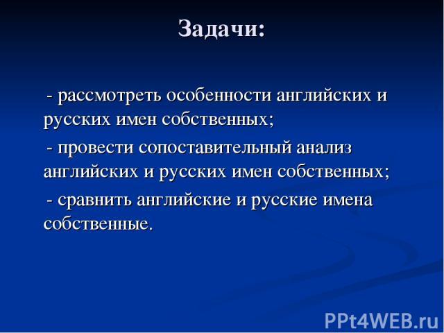 Задачи: - рассмотреть особенности английских и русских имен собственных; - провести сопоставительный анализ английских и русских имен собственных; - сравнить английские и русские имена собственные.